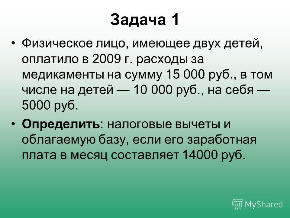 Задача 1 Физическое лицо, имеющее двух детей, оплатило в 2009 г. расходы за медикаменты на сумму 15 000 руб., в том числе на детей 10 000 руб., на себя 5000 руб. Определить: налоговые вычеты и облагаемую базу, если его заработная плата в месяц соста