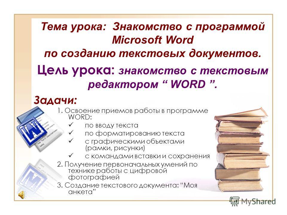 Цель урока: знакомство с текстовым редактором WORD. Задачи: 1. Освоение приемов работы в программе WORD: по вводу текста по форматированию текста с графическими объектами (рамки, рисунки) с командами вставки и сохранения 2. Получение первоначальных у