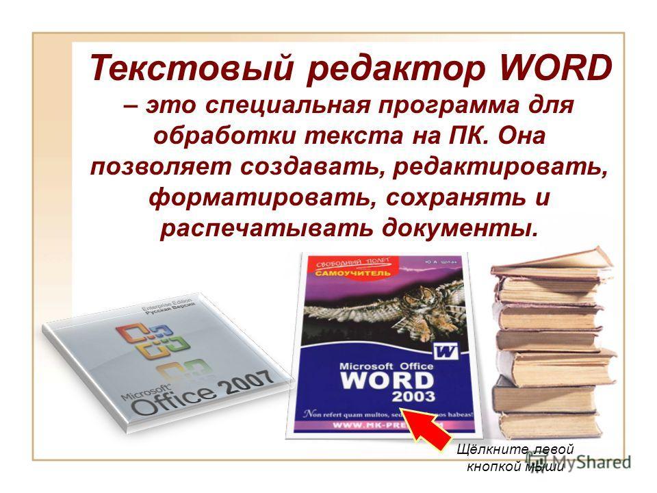 Текстовый редактор WORD – это специальная программа для обработки текста на ПК. Она позволяет создавать, редактировать, форматировать, сохранять и распечатывать документы. Щёлкните левой кнопкой мыши