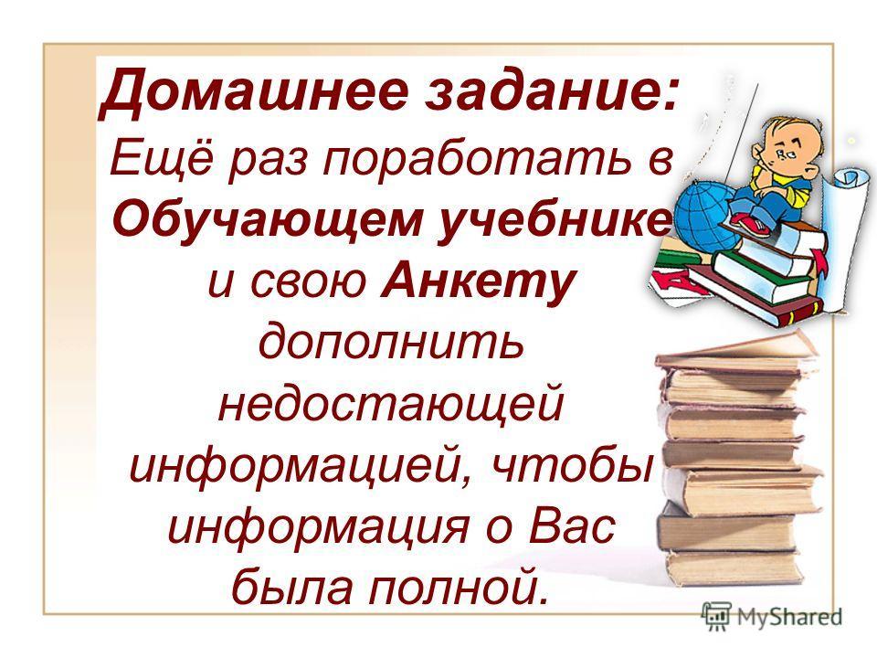 Домашнее задание: Ещё раз поработать в Обучающем учебнике и свою Анкету дополнить недостающей информацией, чтобы информация о Вас была полной.