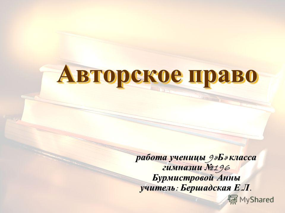 Авторское право работа ученицы 9» Б » класса гимназии 196 Бурмистровой Анны учитель : Бершадская Е. Л.