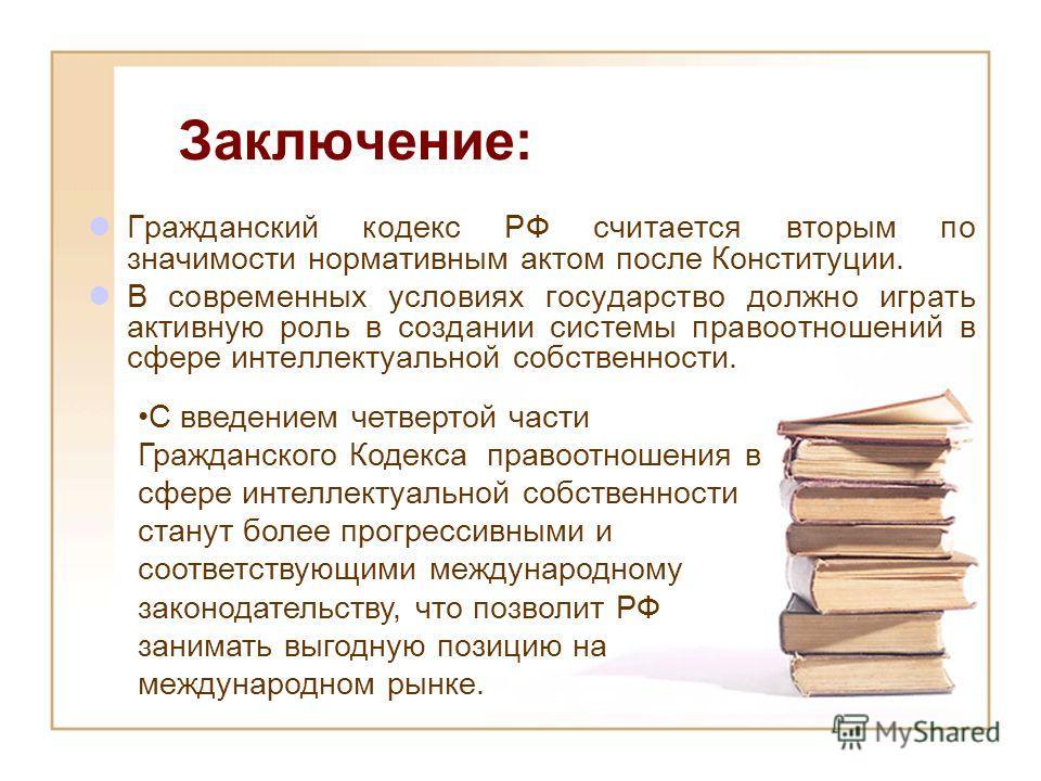 Заключение: Гражданский кодекс РФ считается вторым по значимости нормативным актом после Конституции. В современных условиях государство должно играть активную роль в создании системы правоотношений в сфере интеллектуальной собственности. С введением