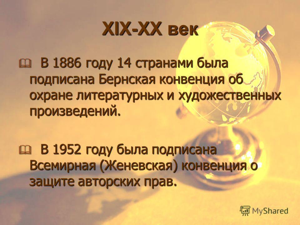 XIX-XX век В 1886 году 14 странами была подписана Бернская конвенция об охране литературных и художественных произведений. В 1886 году 14 странами была подписана Бернская конвенция об охране литературных и художественных произведений. В 1952 году был