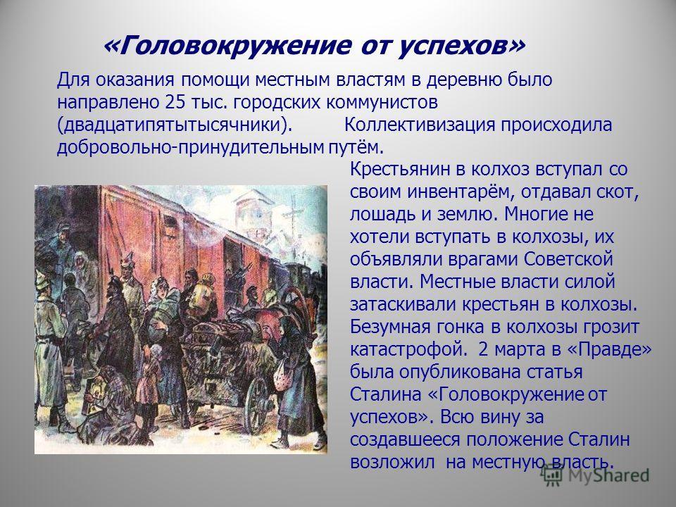 «Головокружение от успехов» Для оказания помощи местным властям в деревню было направлено 25 тыс. городских коммунистов (двадцатипятытысячники). Коллективизация происходила добровольно-принудительным путём. Крестьянин в колхоз вступал со своим инвент