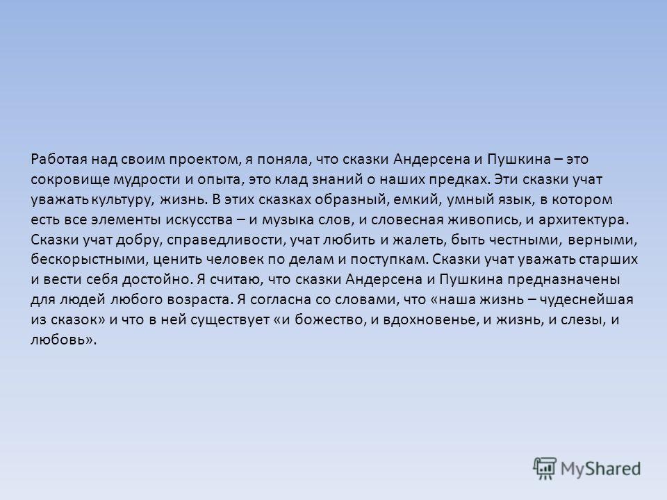Работая над своим проектом, я поняла, что сказки Андерсена и Пушкина – это сокровище мудрости и опыта, это клад знаний о наших предках. Эти сказки учат уважать культуру, жизнь. В этих сказках образный, емкий, умный язык, в котором есть все элементы и