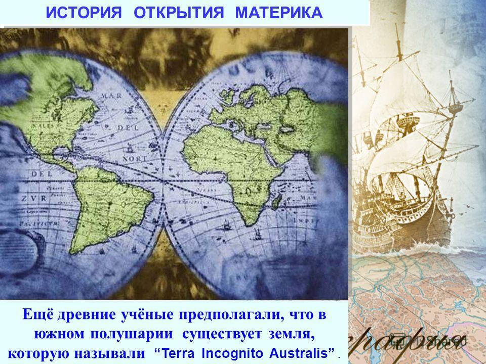Ещё древние учёные предполагали, что в южном полушарии существует земля, которую называли Terra Incognito Australis. ИСТОРИЯ ОТКРЫТИЯ МАТЕРИКА