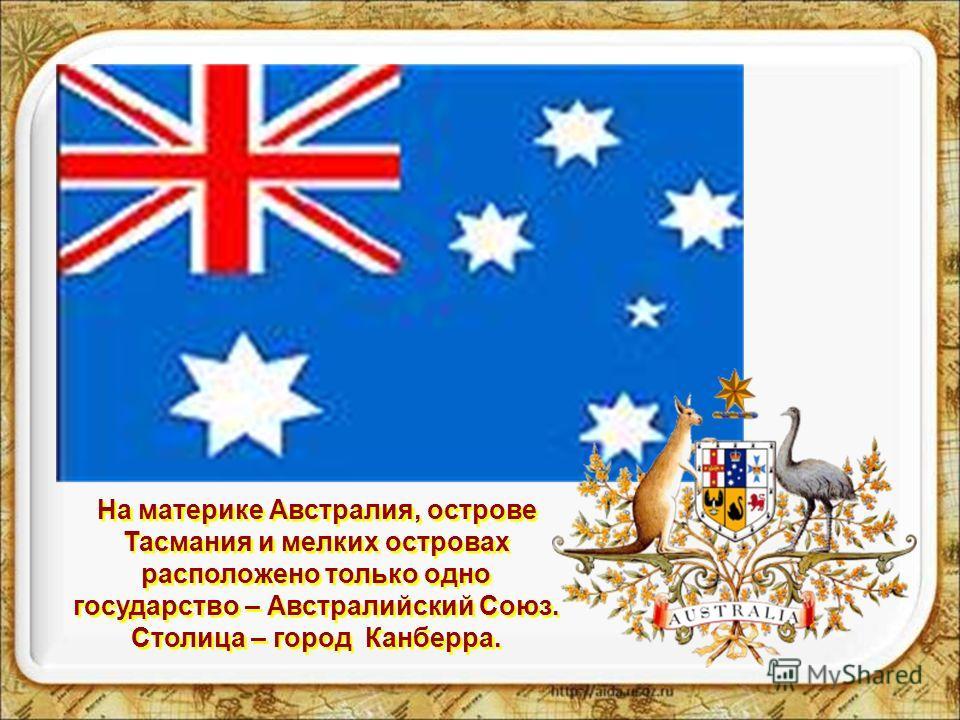 На материке Австралия, острове Тасмания и мелких островах расположено только одно государство – Австралийский Союз. Столица – город Канберра.