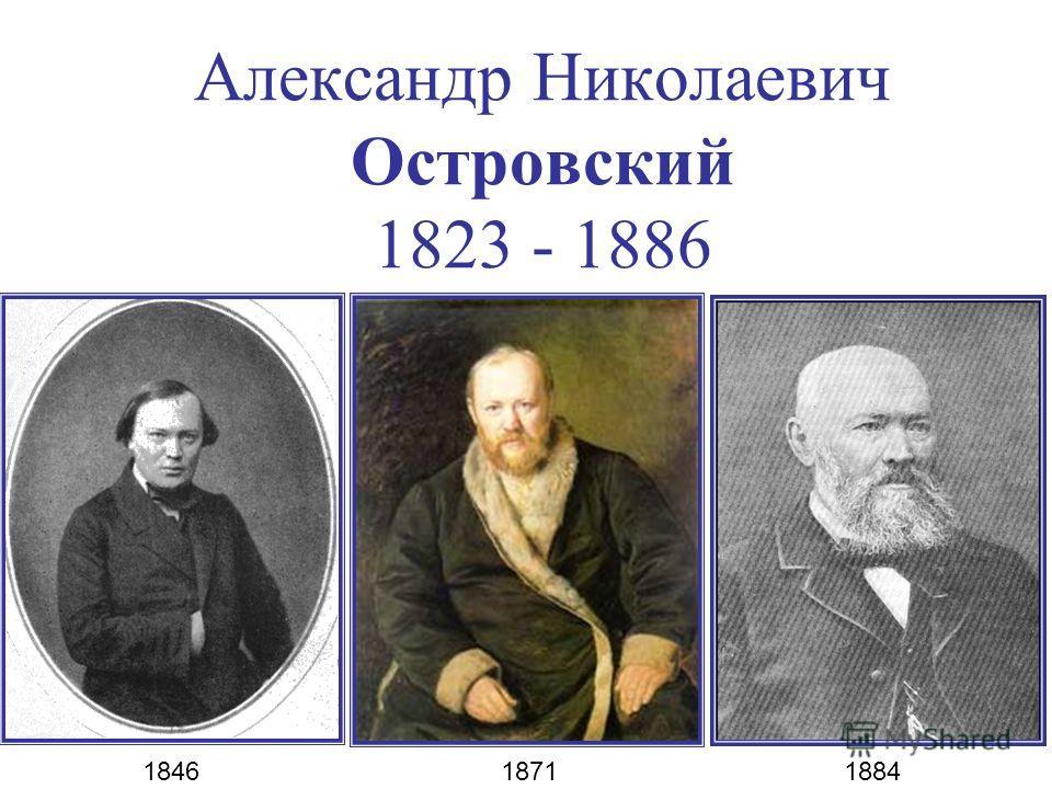 Александр Николаевич Островский 1823 - 1886 1846 1871 1884