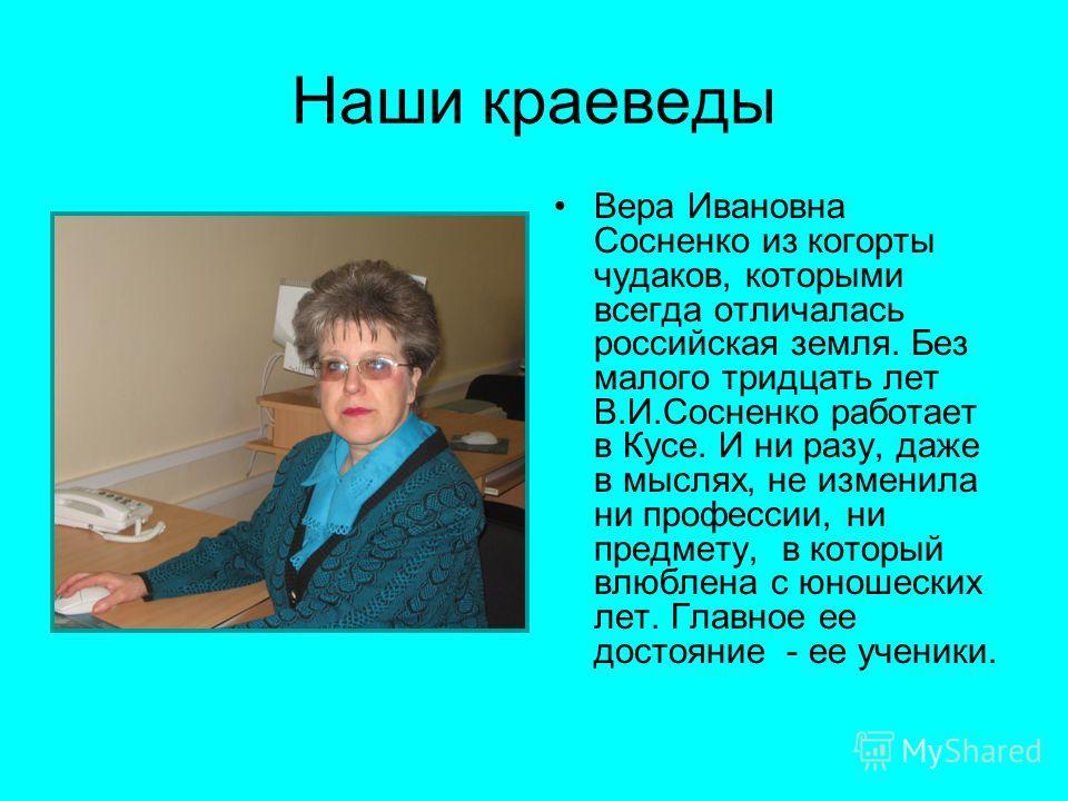 Наши краеведы Вера Ивановна Сосненко из когорты чудаков, которыми всегда отличалась российская земля. Без малого тридцать лет В.И.Сосненко работает в Кусе. И ни разу, даже в мыслях, не изменила ни профессии, ни предмету, в который влюблена с юношески