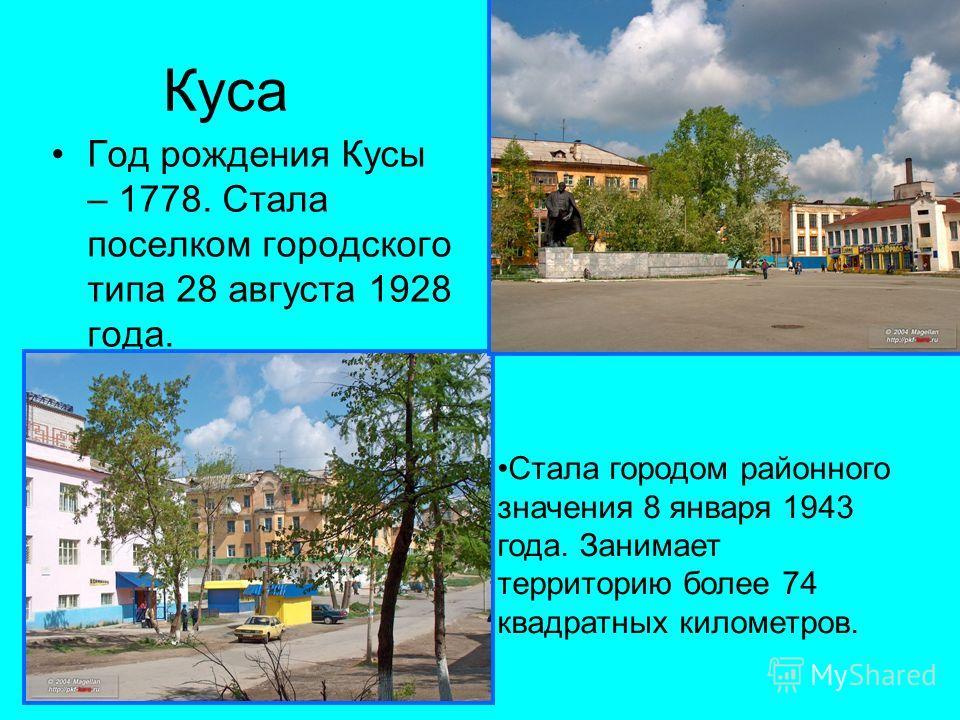 Куса Год рождения Кусы – 1778. Стала поселком городского типа 28 августа 1928 года. Стала городом районного значения 8 января 1943 года. Занимает территорию более 74 квадратных километров.