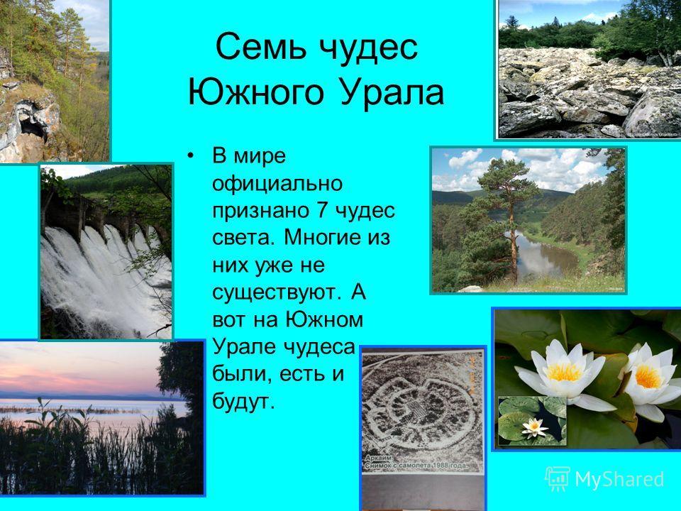 Семь чудес Южного Урала В мире официально признано 7 чудес света. Многие из них уже не существуют. А вот на Южном Урале чудеса были, есть и будут.