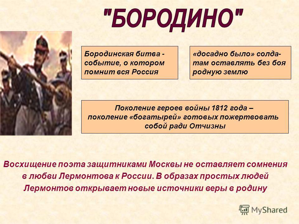 Бородинская битва - событие, о котором помнит вся Россия «досадно было» солда- там оставлять без боя родную землю Поколение героев войны 1812 года – поколение «богатырей» готовых пожертвовать собой ради Отчизны Восхищение поэта защитниками Москвы не