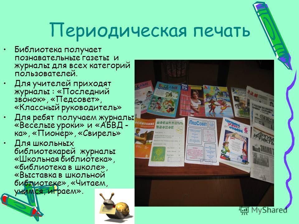Периодическая печать Библиотека получает познавательные газеты и журналы для всех категорий пользователей. Для учителей приходят журналы : «Последний звонок», «Педсовет», «Классный руководитель» Для ребят получаем журналы «Веселые уроки» и «АБВД - ка