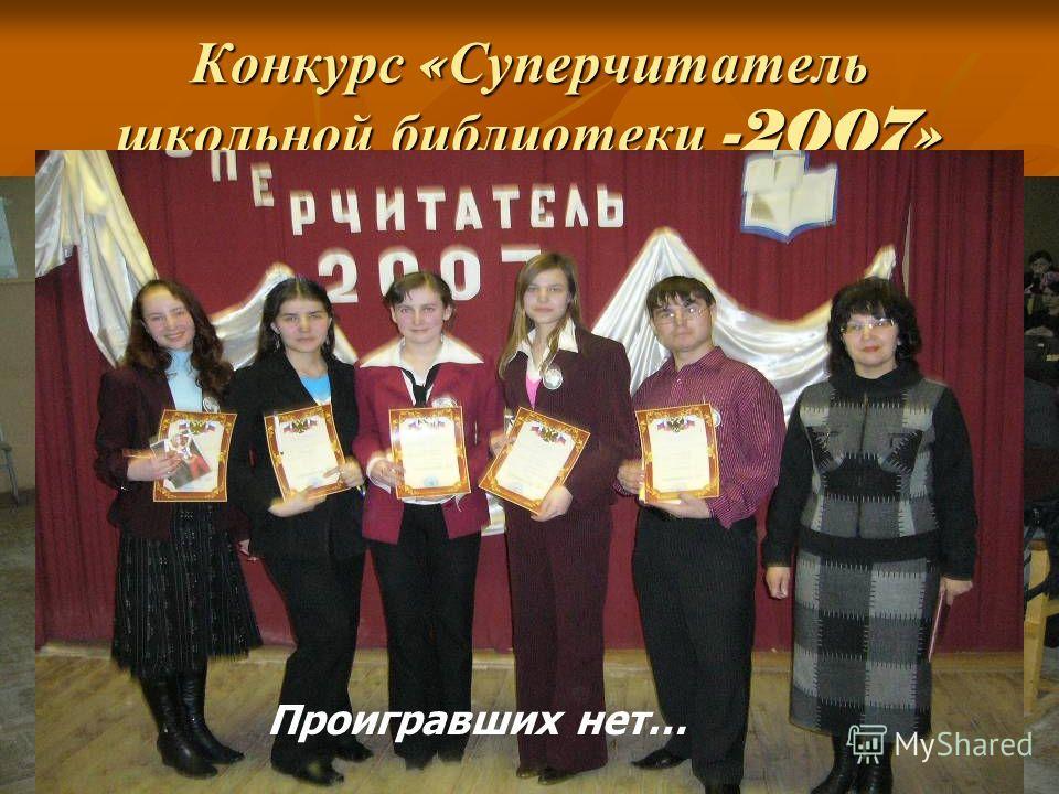 Конкурс « Суперчитатель школьной библиотеки -2007» Лучшие читатели Жюри за работой Проигравших нет…