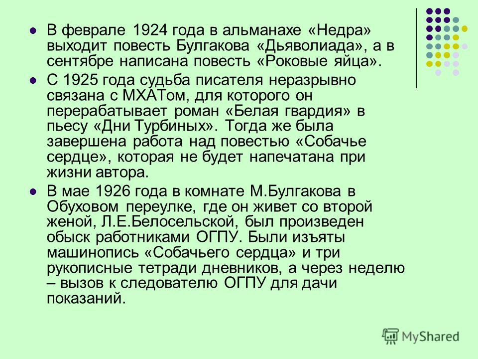 В феврале 1924 года в альманахе «Недра» выходит повесть Булгакова «Дьяволиада», а в сентябре написана повесть «Роковые яйца». С 1925 года судьба писателя неразрывно связана с МХАТом, для которого он перерабатывает роман «Белая гвардия» в пьесу «Дни Т