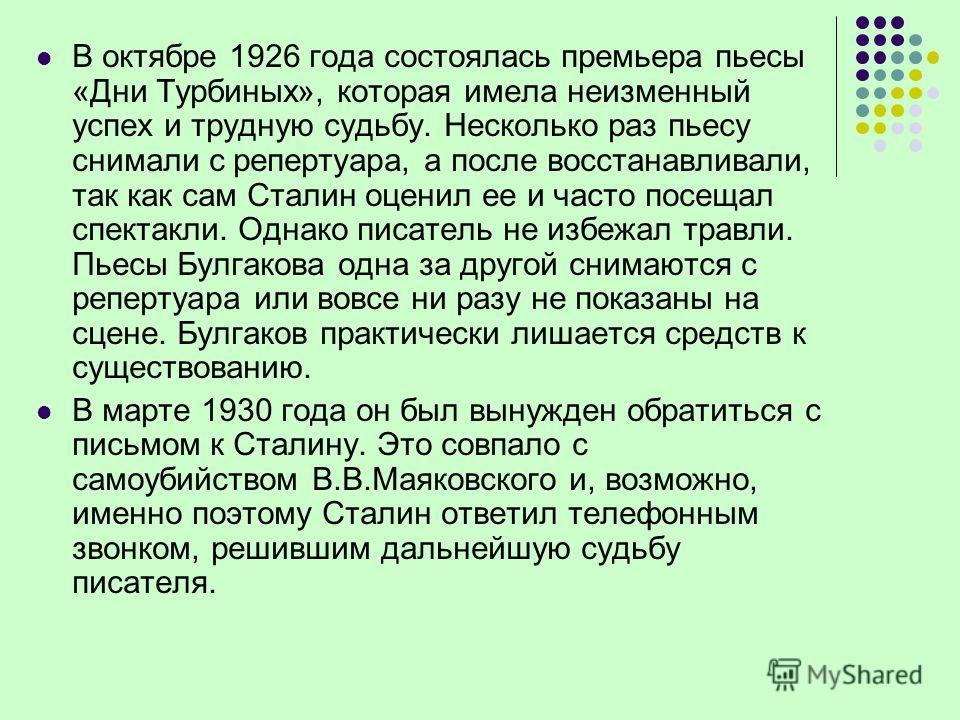 В октябре 1926 года состоялась премьера пьесы «Дни Турбиных», которая имела неизменный успех и трудную судьбу. Несколько раз пьесу снимали с репертуара, а после восстанавливали, так как сам Сталин оценил ее и часто посещал спектакли. Однако писатель
