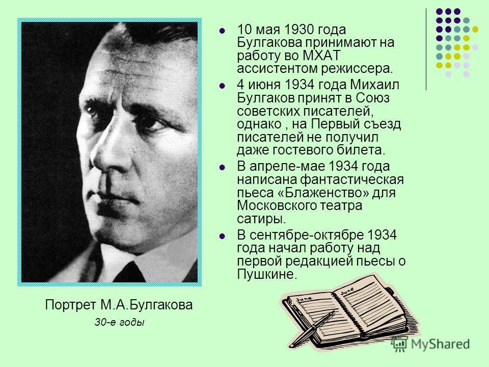 Портрет М.А.Булгакова 30-е годы 10 мая 1930 года Булгакова принимают на работу во МХАТ ассистентом режиссера. 4 июня 1934 года Михаил Булгаков принят в Союз советских писателей, однако, на Первый съезд писателей не получил даже гостевого билета. В ап