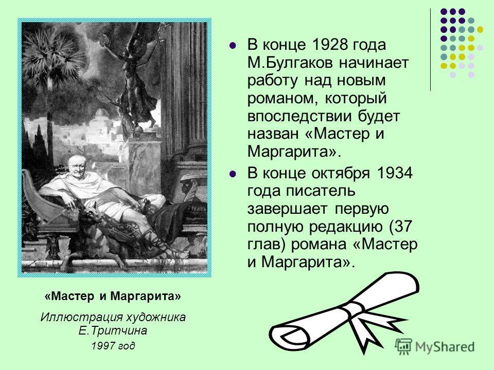 «Мастер и Маргарита» Иллюстрация художника Е.Тритчина 1997 год В конце 1928 года М.Булгаков начинает работу над новым романом, который впоследствии будет назван «Мастер и Маргарита». В конце октября 1934 года писатель завершает первую полную редакцию