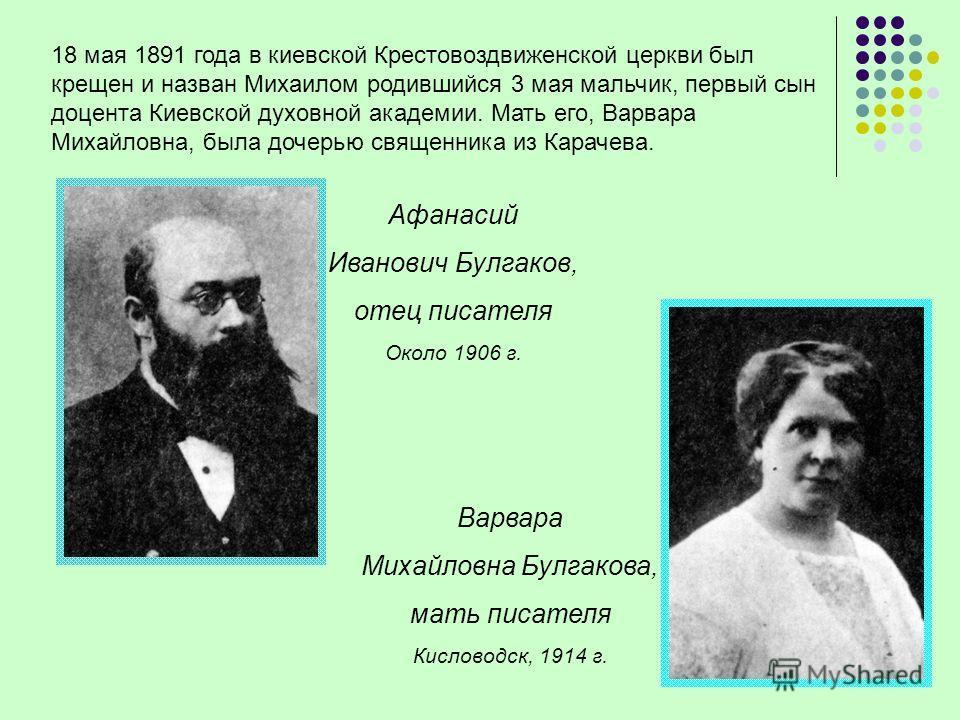 18 мая 1891 года в киевской Крестовоздвиженской церкви был крещен и назван Михаилом родившийся 3 мая мальчик, первый сын доцента Киевской духовной академии. Мать его, Варвара Михайловна, была дочерью священника из Карачева. Афанасий Иванович Булгаков