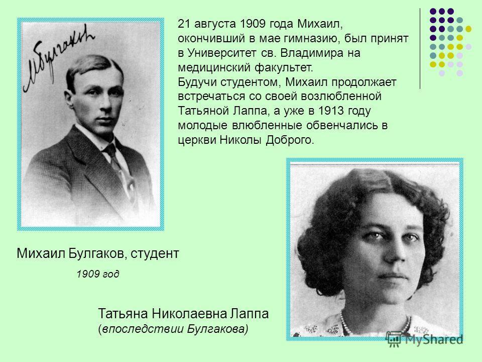 Михаил Булгаков, студент 1909 год 21 августа 1909 года Михаил, окончивший в мае гимназию, был принят в Университет св. Владимира на медицинский факультет. Будучи студентом, Михаил продолжает встречаться со своей возлюбленной Татьяной Лаппа, а уже в 1