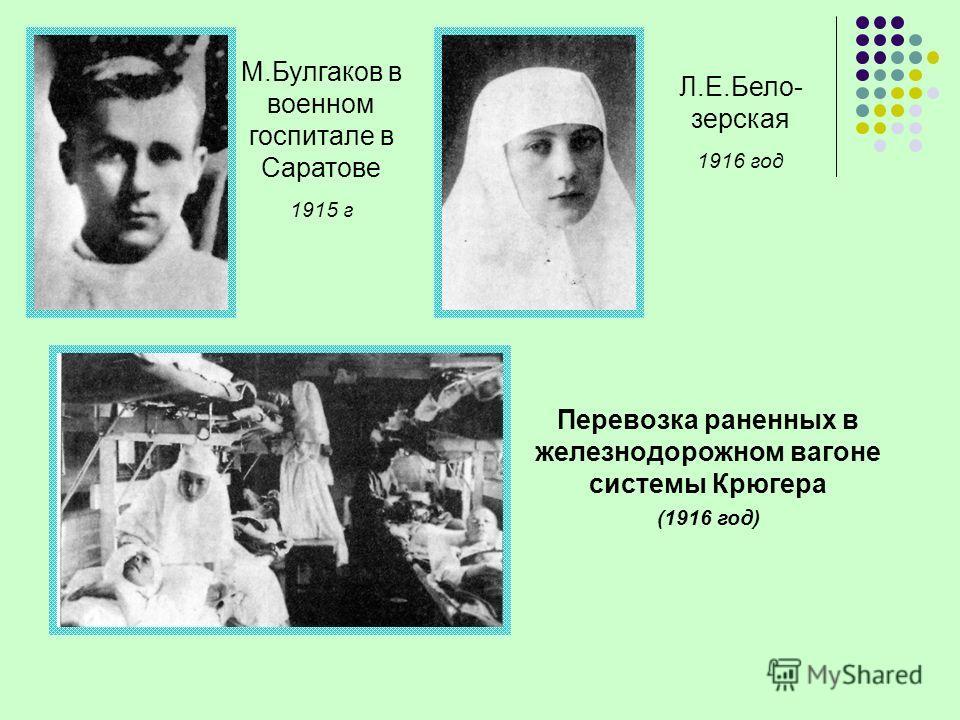 М.Булгаков в военном госпитале в Саратове 1915 г Л.Е.Бело- зерская 1916 год Перевозка раненных в железнодорожном вагоне системы Крюгера (1916 год)