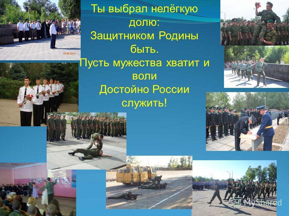 Ты выбрал нелёгкую долю: Защитником Родины быть. Пусть мужества хватит и воли Достойно России служить!