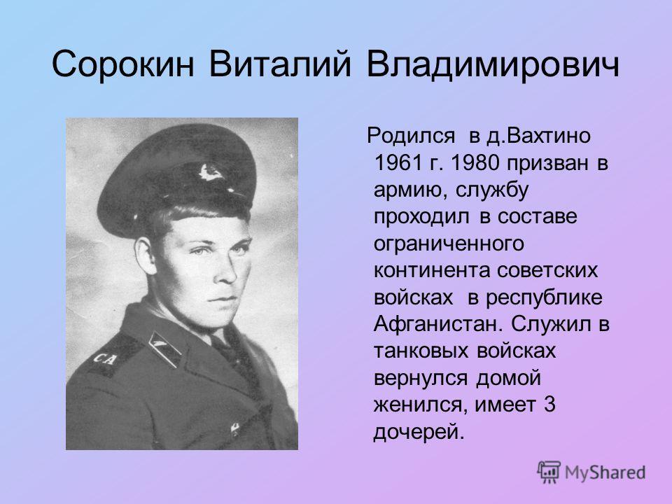 Сорокин Виталий Владимирович Родился в д.Вахтино 1961 г. 1980 призван в армию, службу проходил в составе ограниченного континента советских войсках в республике Афганистан. Служил в танковых войсках вернулся домой женился, имеет 3 дочерей.