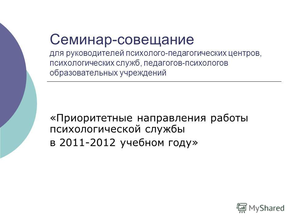 Семинар-совещание для руководителей психолого-педагогических центров, психологических служб, педагогов-психологов образовательных учреждений «Приоритетные направления работы психологической службы в 2011-2012 учебном году»