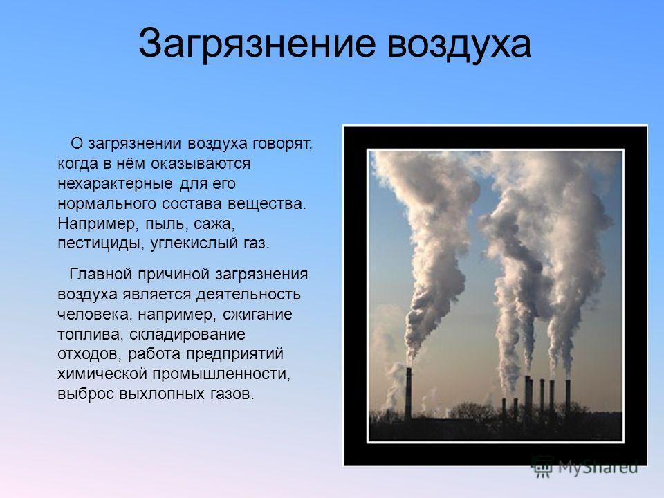 Загрязнение воздуха О загрязнении воздуха говорят, когда в нём оказываются нехарактерные для его нормального состава вещества. Например, пыль, сажа, пестициды, углекислый газ. Главной причиной загрязнения воздуха является деятельность человека, напри