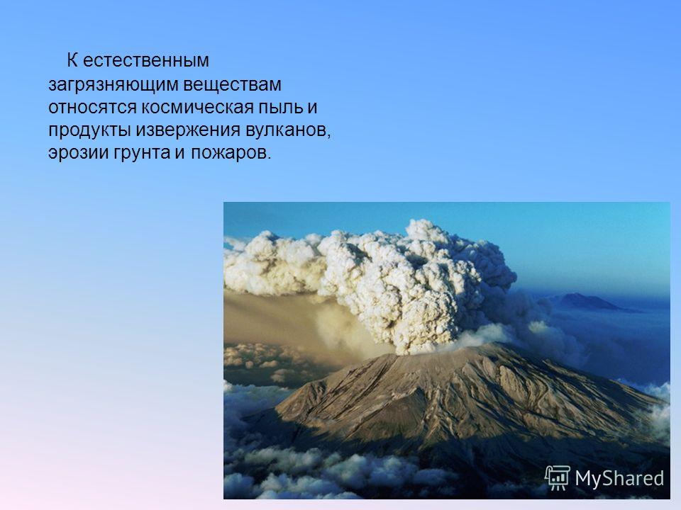 К естественным загрязняющим веществам относятся космическая пыль и продукты извержения вулканов, эрозии грунта и пожаров.