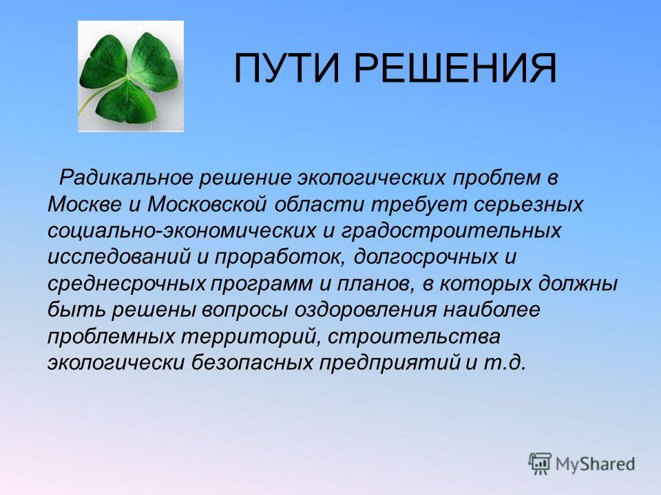 ПУТИ РЕШЕНИЯ Радикальное решение экологических проблем в Москве и Московской области требует серьезных социально-экономических и градостроительных исследований и проработок, долгосрочных и среднесрочных программ и планов, в которых должны быть решены
