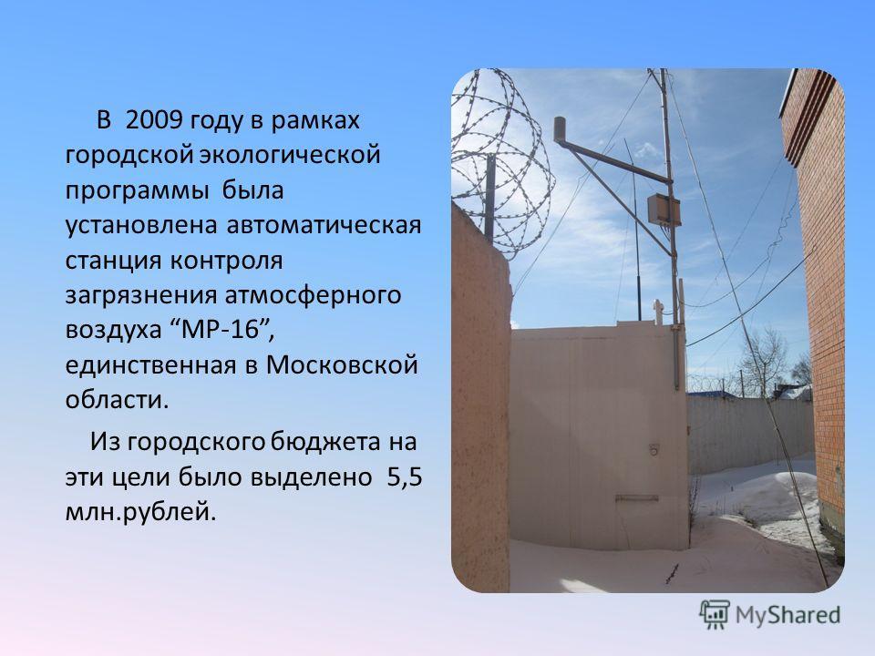 В 2009 году в рамках городской экологической программы была установлена автоматическая станция контроля загрязнения атмосферного воздуха МР-16, единственная в Московской области. Из городского бюджета на эти цели было выделено 5,5 млн.рублей.
