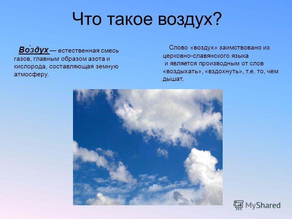 Во́здух естественная смесь газов, главным образом азота и кислорода, составляющая земную атмосферу. Что такое воздух? Слово «воздух» заимствовано из церковно-славянского языка и является производным от слов «воздыхать», «вздохнуть», т.е. то, чем дыша