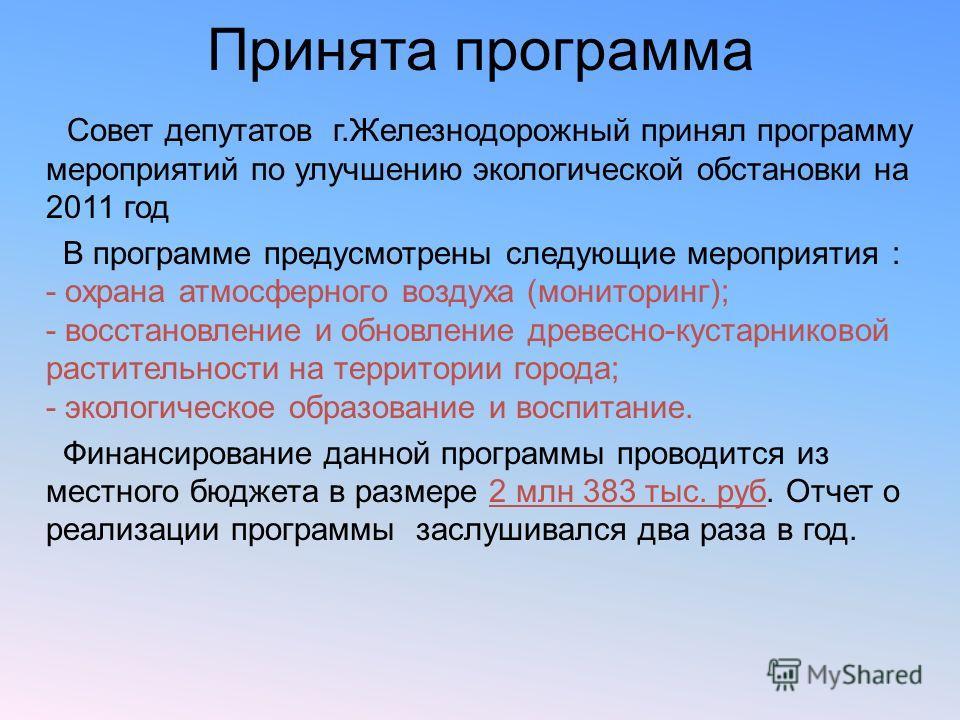 Принята программа Совет депутатов г.Железнодорожный принял программу мероприятий по улучшению экологической обстановки на 2011 год В программе предусмотрены следующие мероприятия : - охрана атмосферного воздуха (мониторинг); - восстановление и обновл