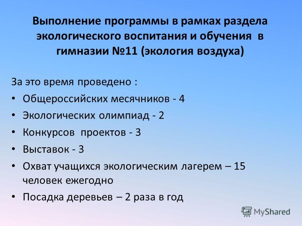 Выполнение программы в рамках раздела экологического воспитания и обучения в гимназии 11 (экология воздуха) За это время проведено : Общероссийских месячников - 4 Экологических олимпиад - 2 Конкурсов проектов - 3 Выставок - 3 Охват учащихся экологиче
