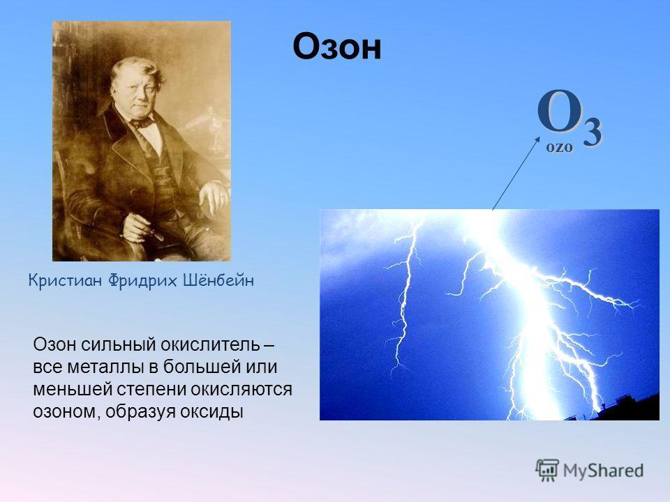 Озон Озон сильный окислитель – все металлы в большей или меньшей степени окисляются озоном, образуя оксиды Кристиан Фридрих Шёнбейн O3O3O3O3 ozo