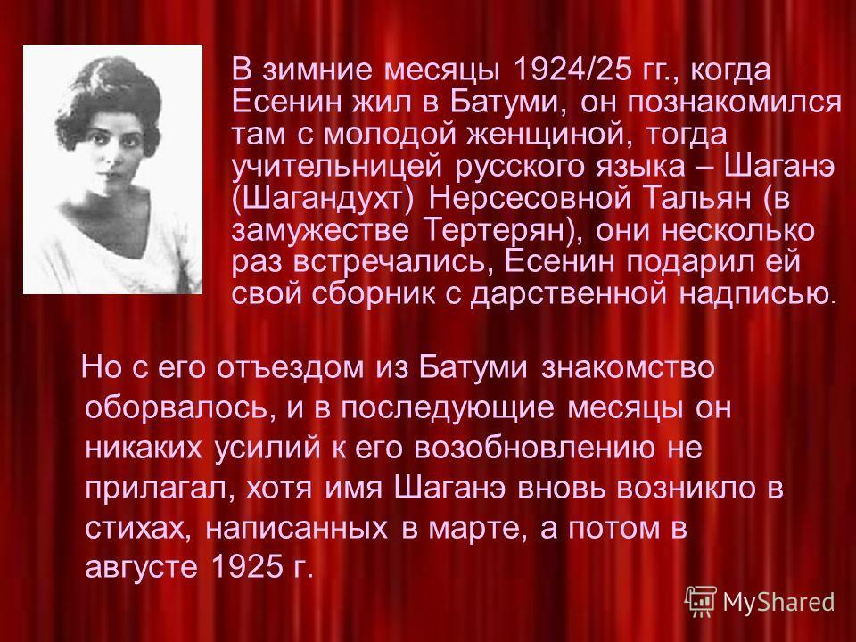 Но с его отъездом из Батуми знакомство оборвалось, и в последующие месяцы он никаких усилий к его возобновлению не прилагал, хотя имя Шаганэ вновь возникло в стихах, написанных в марте, а потом в августе 1925 г. В зимние месяцы 1924/25 гг., когда Есе