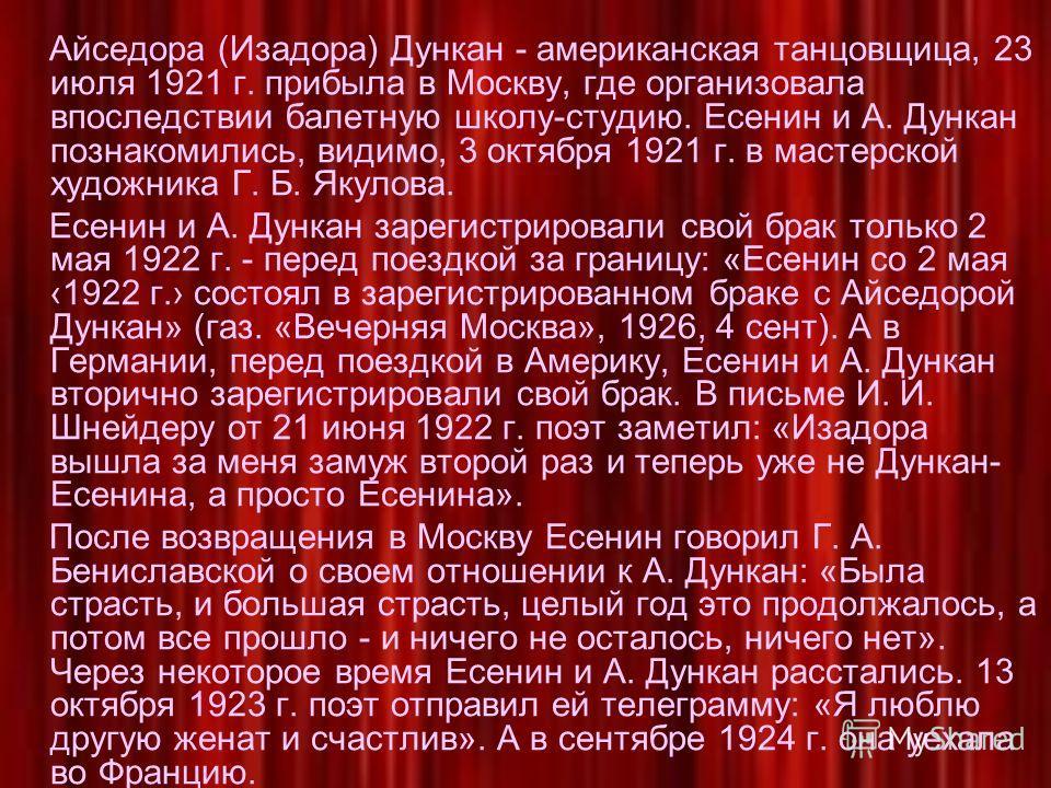 Айседора (Изадора) Дункан - американская танцовщица, 23 июля 1921 г. прибыла в Москву, где организовала впоследствии балетную школу-студию. Есенин и А. Дункан познакомились, видимо, 3 октября 1921 г. в мастерской художника Г. Б. Якулова. Есенин и А.
