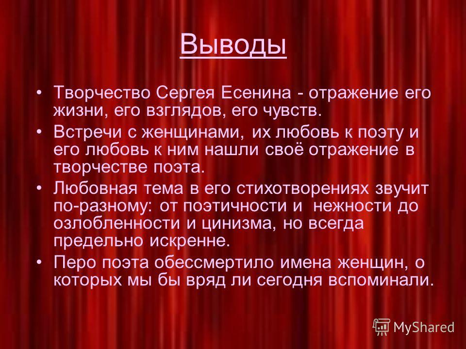 Выводы Творчество Сергея Есенина - отражение его жизни, его взглядов, его чувств. Встречи с женщинами, их любовь к поэту и его любовь к ним нашли своё отражение в творчестве поэта. Любовная тема в его стихотворениях звучит по-разному: от поэтичности