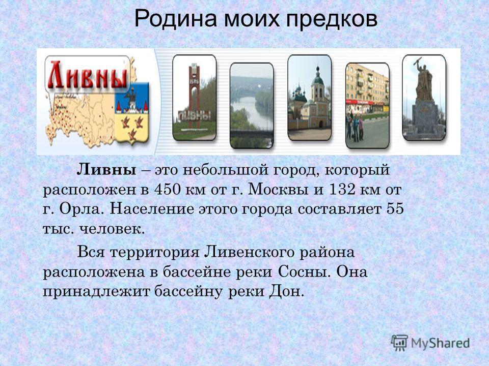 Ливны – это небольшой город, который расположен в 450 км от г. Москвы и 132 км от г. Орла. Население этого города составляет 55 тыс. человек. Вся территория Ливенского района расположена в бассейне реки Сосны. Она принадлежит бассейну реки Дон. Родин