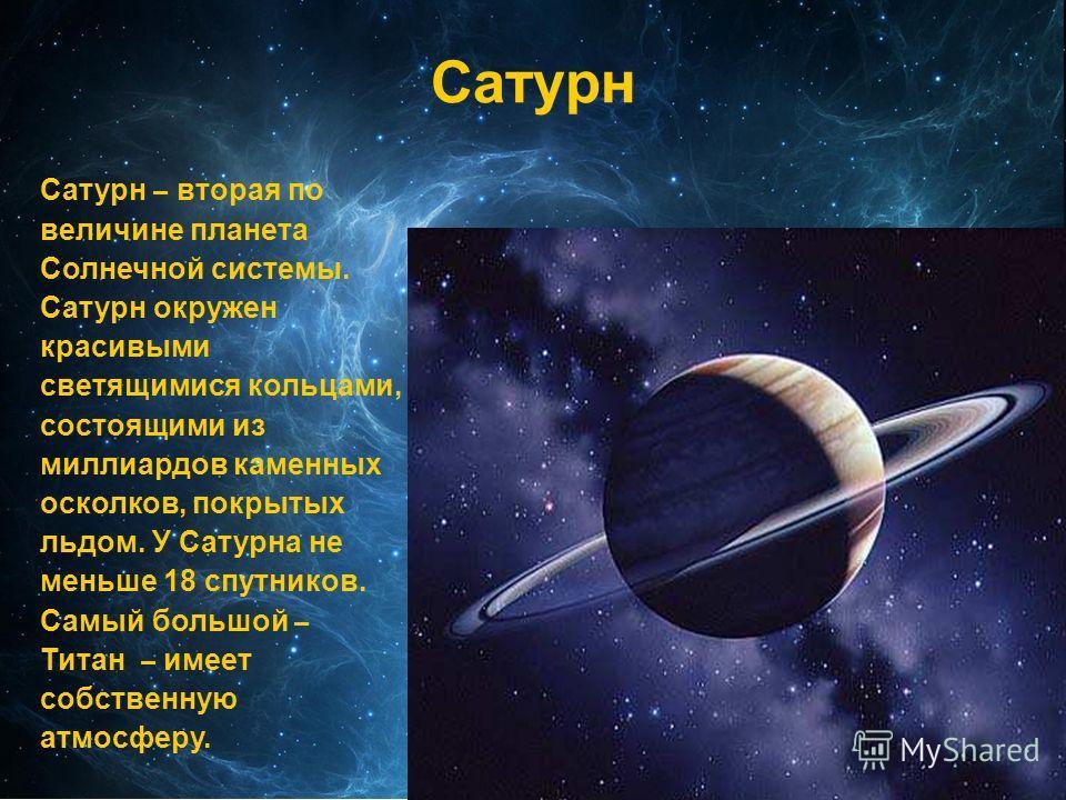 Сатурн Сатурн – вторая по величине планета Солнечной системы. Сатурн окружен красивыми светящимися кольцами, состоящими из миллиардов каменных осколков, покрытых льдом. У Сатурна не меньше 18 спутников. Самый большой – Титан – имеет собственную атмос