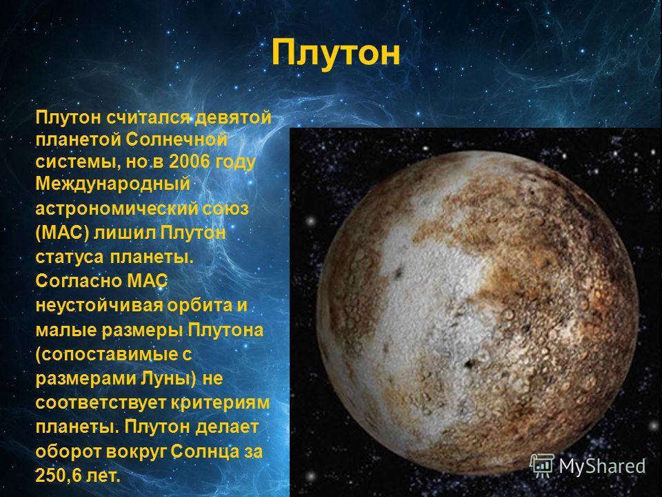 Плутон Плутон считался девятой планетой Солнечной системы, но в 2006 году Международный астрономический союз (МАС) лишил Плутон статуса планеты. Согласно МАС неустойчивая орбита и малые размеры Плутона (сопоставимые с размерами Луны) не соответствует
