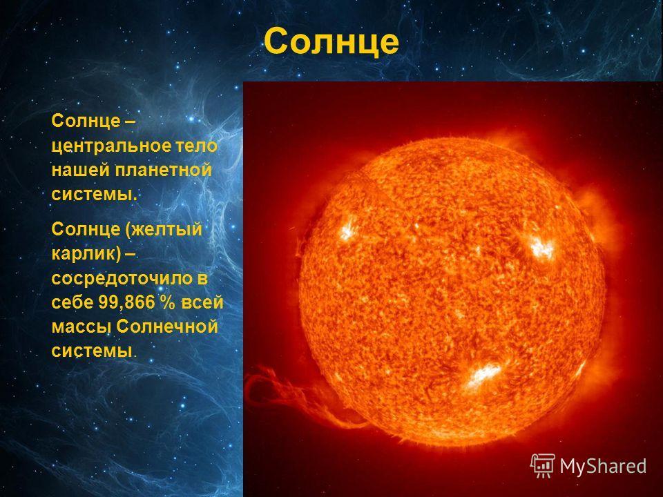 Солнце – центральное тело нашей планетной системы. Солнце (желтый карлик) – сосредоточило в себе 99,866 % всей массы Солнечной системы. Солнце