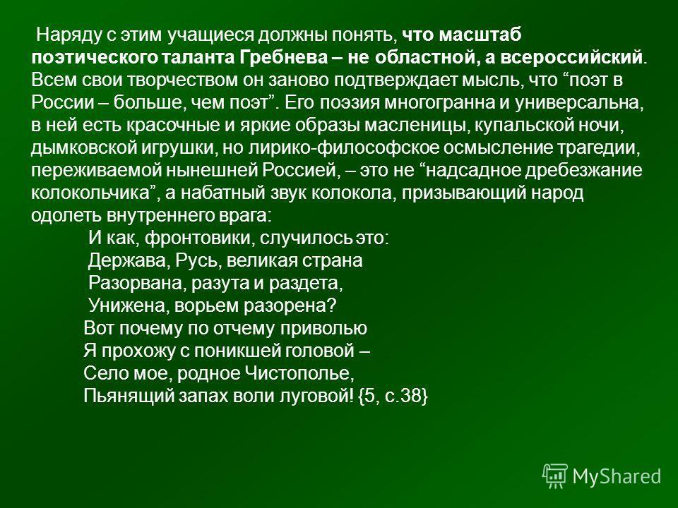 Наряду с этим учащиеся должны понять, что масштаб поэтического таланта Гребнева – не областной, а всероссийский. Всем свои творчеством он заново подтверждает мысль, что поэт в России – больше, чем поэт. Его поэзия многогранна и универсальна, в ней ес