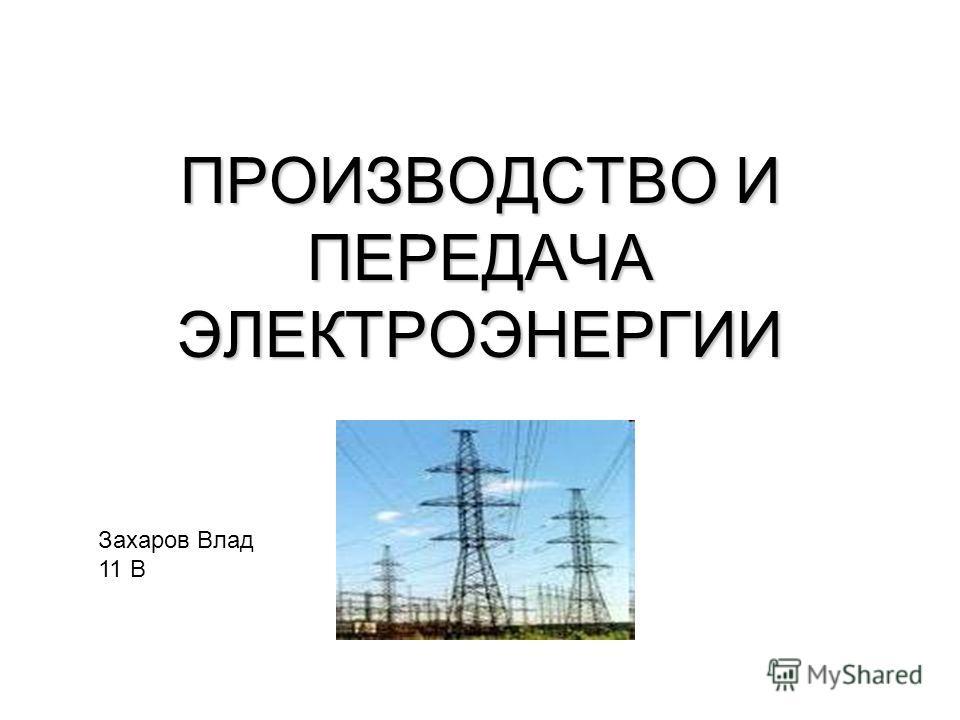 ПРОИЗВОДСТВО И ПЕРЕДАЧА ЭЛЕКТРОЭНЕРГИИ Захаров Влад 11 В