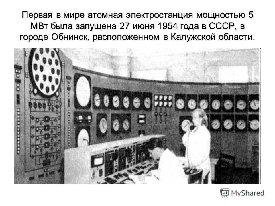 Первая в мире атомная электростанция мощностью 5 МВт была запущена 27 июня 1954 года в СССР, в городе Обнинск, расположенном в Калужской области.