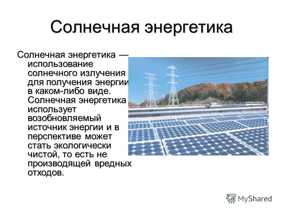 Солнечная энергетика Солнечная энергетика использование солнечного излучения для получения энергии в каком-либо виде. Солнечная энергетика использует возобновляемый источник энергии и в перспективе может стать экологически чистой, то есть не производ