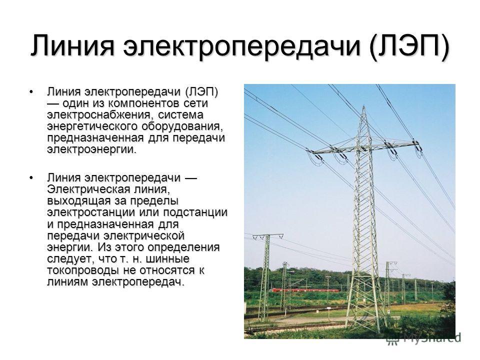 Линия электропередачи (ЛЭП) Линия электропередачи (ЛЭП) один из компонентов сети электроснабжения, система энергетического оборудования, предназначенная для передачи электроэнергии.Линия электропередачи (ЛЭП) один из компонентов сети электроснабжения