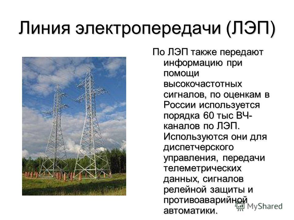 Линия электропередачи (ЛЭП) По ЛЭП также передают информацию при помощи высокочастотных сигналов, по оценкам в России используется порядка 60 тыс ВЧ- каналов по ЛЭП. Используются они для диспетчерского управления, передачи телеметрических данных, сиг