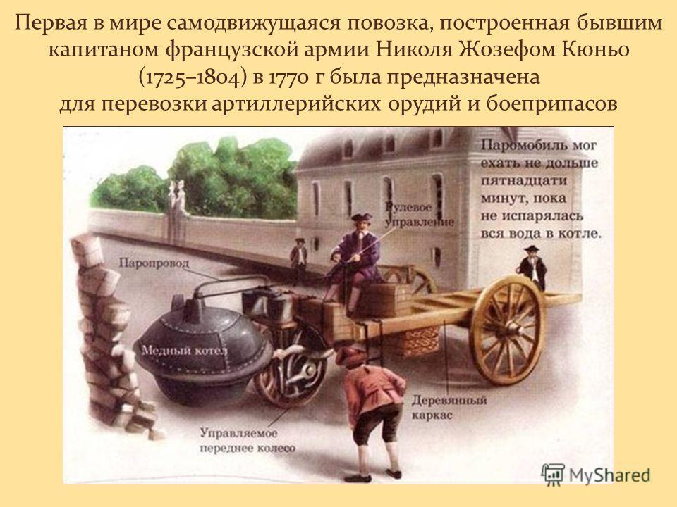 Первая в мире самодвижущаяся повозка, построенная бывшим капитаном французской армии Николя Жозефом Кюньо (1725–1804) в 1770 г была предназначена для перевозки артиллерийских орудий и боеприпасов